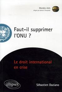 Sébastien Daziano - Faut-il supprimer l'ONU ? - Essai sur une institution en péril.