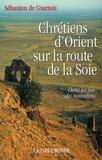 Sébastien de Courtois - Chrétiens d'Orient sur la route de la Soie - Dans les pas des Nestoriens.