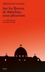 Sébastien de Courtois - Sur les fleuves de Babylone, nous pleurions - Le crépuscule des chrétiens d'Orient.