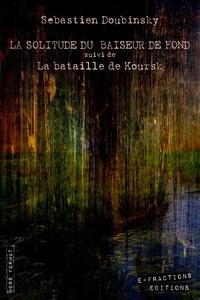 Sébastien Doubinsky - La solitude du baiseur de fond suivi de La bataille de Koursk.