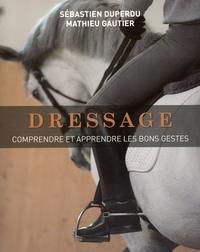 Sébastien Duperdu et Mathieu Gautier - Dressage - Comprendre et apprendre les bons gestes.