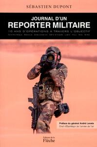 Sébastien Dupont - Journal d'un reporter militaire - 10 ans d'opérations à travers l'objectif.