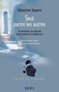 Sébastien Dupont - Seul parmi les autres - Le sentiment de solitude chez l'enfant et l'adolescent.