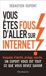 Sébastien Dupont - Vous êtes fous d'aller sur Internet ! - Comment survivre au monde numérique et à ses pièges.
