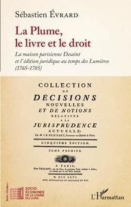 Sébastien Evrard - La plume, le livre et le droit - La maison parisienne Desaint et l'édition juridique au temps des Lumières (1765-1785).