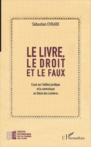 Sébastien Evrard - Le livre, le droit et le faux - Essai sur l'édition juridique et la contrefaçon au Siècle des Lumières.