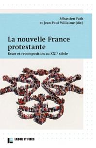 Sébastien Fath et Jean-Paul Willaime - Nouvelle France protestante - Essor et recomposition au XXIe siècle.