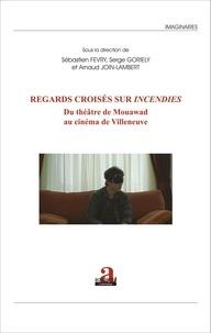 """Sébastien Fevry et Serge Goriely - Regards croisés sur """"Incendies"""" - Du théâtre de Mouawad au cinéma de Villeneuve."""