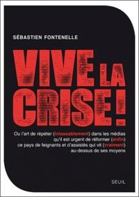 Sébastien Fontenelle - Vive la crise ! - Ou l'art de répéter (inlassablement) dans les médias qu'il est urgent de réformer (enfin) ce pays de feignants et d'assistés qui vit (vraiment) au-dessus de ses moyens.