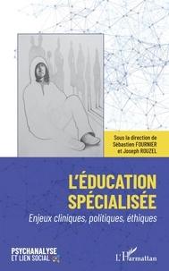 Sébastien Fournier et Joseph Rouzel - L'éducation spécialisée - Enjeux cliniques, politiques, éthiques.
