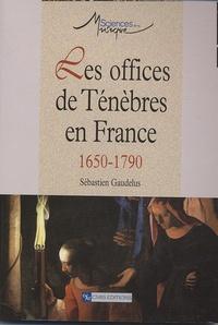 Sébastien Gaudelus - Les offices de Ténèbres en France - 1650-1790.