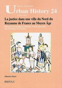 Sébastien Hamel - La justice dans une ville du Nord du Royaume de France au Moyen Age - Etude sur la pratique judiciaire à Saint-Quentin (fin XIe - début XVe siècle).