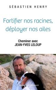 Sébastien Henry et Jean-Yves Leloup - Fortifier nos racines, déployer nos ailes.