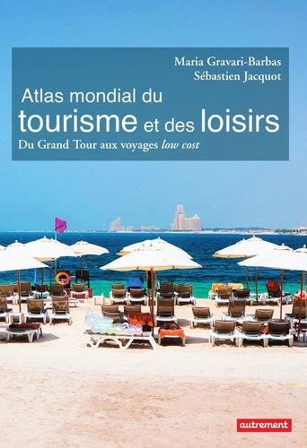 Sébastien Jacquot et Maria Gravari-Barbas - Atlas mondial du tourisme et des loisirs - Du Grand Tour aux voyages low cost.
