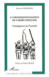 Sébastien Jakubowski - La professionnalisation de l'armée française - Conséquences sur l'autorité.