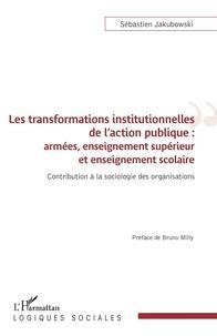 Sébastien Jakubowski - Les transformations institutionnelles de l'action publique : armées, enseignement supérieur et enseignement scolaire - Contribution à la sociologie des organisations.