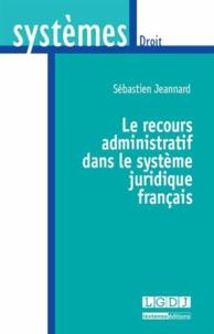 Le recours administratif dans le système juridique français - Sébastien Jeannard |