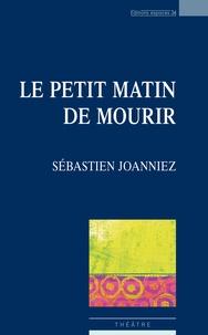 Sébastien Joanniez - Le petit matin de mourir.