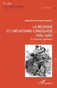 Sébastien Kayembe N'Kokesha - La Belgique et l'hécatombe congolaise (1885-1960) - Le temps des réparations.