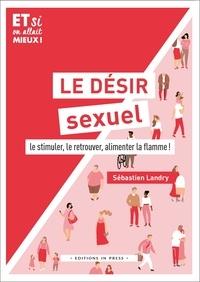 Sébastien Landry - Le désir sexuel - Le stimuler, le retouver, alimenter la flamme !.