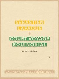 Sébastien Lapaque - Court voyage équinoxial - Carnets brésiliens.