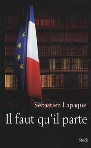 Sébastien Lapaque - Il faut qu'il parte.