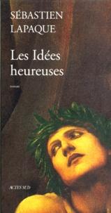 Sébastien Lapaque - Les idées heureuses.