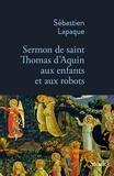Sébastien Lapaque - Sermon de saint Thomas d'Aquin aux enfants et aux robots.