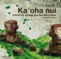 Sébastien Lebègue - Ka'oha nui - Carnet de voyage aux îles Marquises.