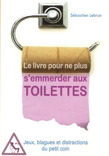 Sébastien Lebrun - Le livre pour ne plus s'emmerder aux toilettes.