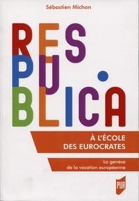 Sébastien Michon - A l'école des eurocrates - La genèse de la vocation européenne.