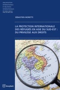 Sébastien Moretti - La protection internationale des réfugiés en Asie du sud-est - Du privilège aux droits.