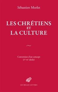 Sébastien Morlet - Les chrétiens et la culture - Conversion d'un concept (Ier-VIe siècle).
