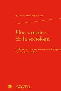 """Sébastien Mosbah-Natanson - Une """"mode"""" de la sociologie - Publications et vocations sociologiques en France en 1900."""