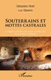 Sébastien Noël et Luc Stevens - Souterrains et mottes castrales - Emergence et liens entre deux architectures de la France médiévale.