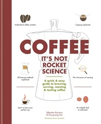 Sébastien Racineux et Chung-Leng Tran - Coffee: It's not rocket science - A quick & easy guide to brewing, serving, roasting & tasting coffee.