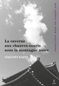 Sébastien Raizer - La caverne aux chauves-souris sous la montagne noire - Immersion dans un temple zen.