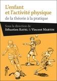 Sébastien Ratel et Vincent Martin - L'enfant et l'activité physique - De la théorie à la pratique.