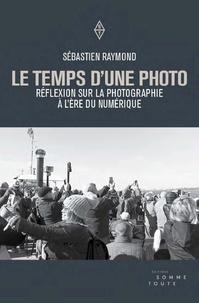 Sébastien Raymond - Le temps d'une photo - Réflexion sur la photographie à l'ère du numérique.