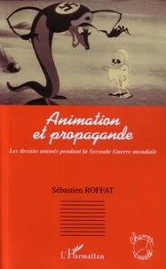 Sébastien Roffat - Animation et propagande - Les dessins animés pendant la Seconde Guerre mondiale.