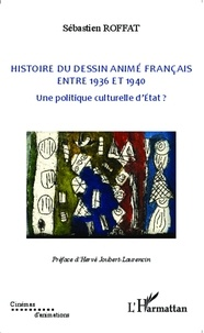 Sébastien Roffat - Histoire du dessin animé français entre 1936 et 1940 - Une politique culturelle d'Etat ?.