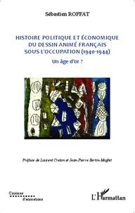 Sébastien Roffat - Histoire politique et économique du dessin animé français sous l'Occupation (1940-1944) - Un âge d'or ? Tome 2.