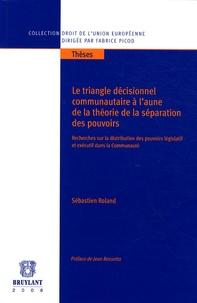 Sébastien Roland - Le triangle décisionnel communautaire à l'aune de la théorie de la séparation des pouvoirs - Recherches sur la distribution des pouvoirs législatif et exécutif dans la communauté.