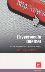 Sébastien Rouquette - L'hypermédia Internet - Analyse globale de l'espace médiatique Internet.