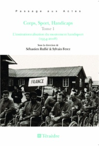Sébastien Ruffié et Sylvain Ferez - Corps, sport, handicaps - Tome 1, L'institutionnalisation du mouvement handisport (1954-2008).
