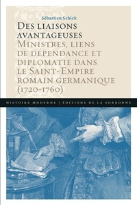 Des liaisons avantageuses- Ministres, liens de dépendance et diplomatie dans le Saint-Empire romain germanique (1720-1760) - Sébastien Schick |