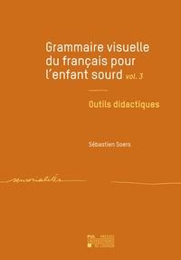 Sébastien Soers - Grammaire visuelle du français pour l'enfant sourd - Tome 3, Outils didactiques.