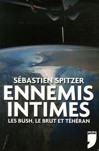 Sébastien Spitzer - Ennemis intimes - Les Bush, le Brut et Téhéran.