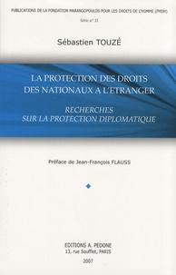 Sébastien Touzé - La protection des droits des nationaux à l'étranger - Recherches sur la protection diplomatique.