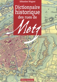 Sébastien Wagner - Dictionnaire historique des rues de Metz.